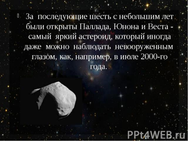 За последующие шесть с небольшим лет были открыты Паллада, Юнона и Веста - самый яркий астероид, который иногда даже можно наблюдать невооруженным глазом, как, например, в июле 2000-го года.