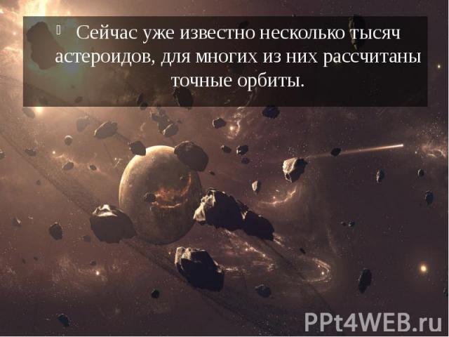 Сейчас уже известно несколько тысяч астероидов, для многих из них рассчитаны точные орбиты. Сейчас уже известно несколько тысяч астероидов, для многих из них рассчитаны точные орбиты.