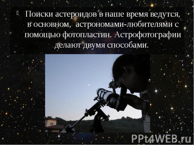 Поиски астероидов в наше время ведутся, в основном, астрономами-любителями с помощью фотопластин. Астрофотографии делают двумя способами.