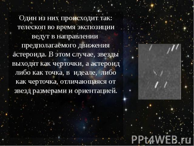 Один из них происходит так: телескоп во время экспозиции ведут в направлении предполагаемого движения астероида. В этом случае, звезды выходят как черточки, а астероид либо как точка, в идеале, либо как черточка, отличающаяся от зв…