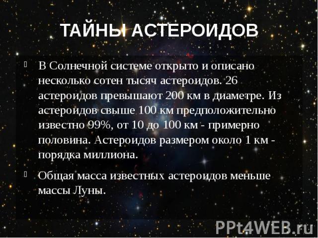 ТАЙНЫ АСТЕРОИДОВ В Солнечной системе открыто и описано несколько сотен тысяч астероидов. 26 астероидов превышают 200км в диаметре. Из астероидов свыше 100км предположительно известно 99%, от 10 до 100км - примерно половина. Астерои…