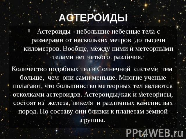 АСТЕРОИДЫ Астероиды - небольшие небесные тела с размерами от нескольких метров до тысячи километров. Вообще, между ними и метеорными телами нет четкого различия. Количество подобных тел в Солнечной системе тем больше,&n…