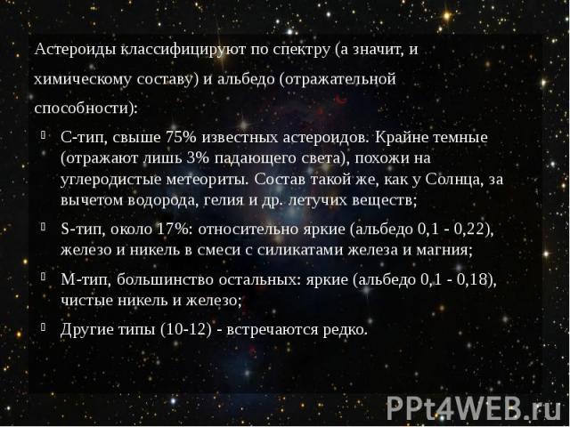 Астероиды классифицируют по спектру (а значит, и химическому составу) и альбедо (отражательной способности): C-тип, свыше 75% известных астероидов. Крайне темные (отражают лишь 3% падающего света), похожи на углеродистые метеориты. Состав такой же, …
