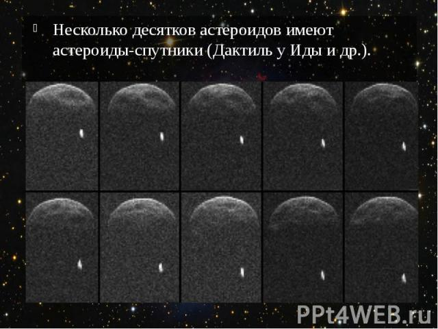 Несколько десятков астероидов имеют астероиды-спутники (Дактиль у Иды и др.).