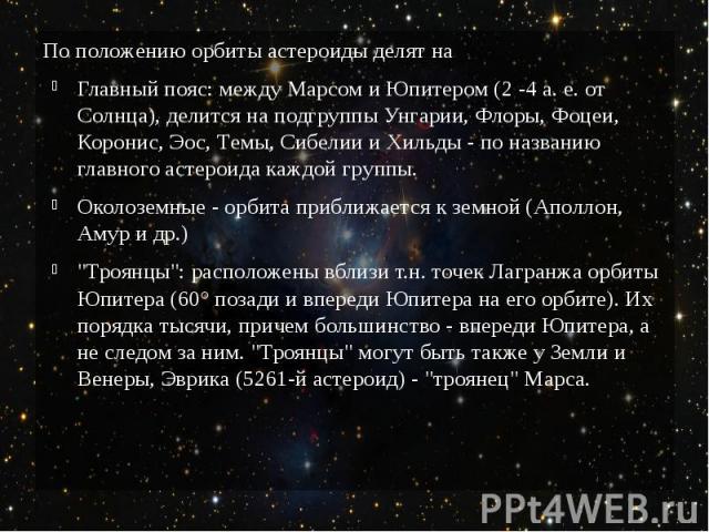 По положению орбиты астероиды делят на Главный пояс: между Марсом и Юпитером (2 -4а.е. от Солнца), делится на подгруппы Унгарии, Флоры, Фоцеи, Коронис, Эос, Темы, Сибелии и Хильды - по названию главного астероида каждой группы. Околоземн…
