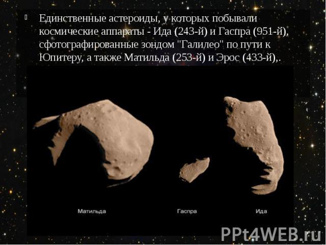 """Единственные астероиды, у которых побывали космические аппараты - Ида (243-й) и Гаспра (951-й), сфотографированные зондом """"Галилео"""" по пути к Юпитеру, а также Матильда (253-й) и Эрос (433-й),."""