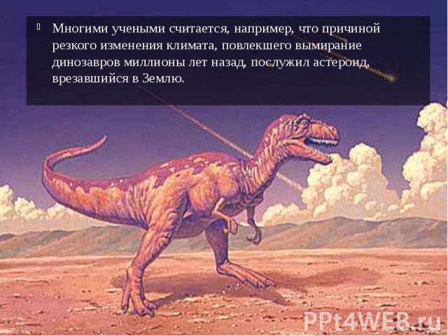 Многими учеными считается, например, что причиной резкого изменения климата, повлекшего вымирание динозавров миллионы лет назад, послужил астероид, врезавшийся в Землю. Многими учеными считается, например, что причиной резкого изменения климата, пов…