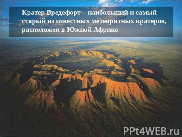 Кратер Вредефорт – наибольший и самый старый из известных метеоритных кратеров, расположен в Южной Африке