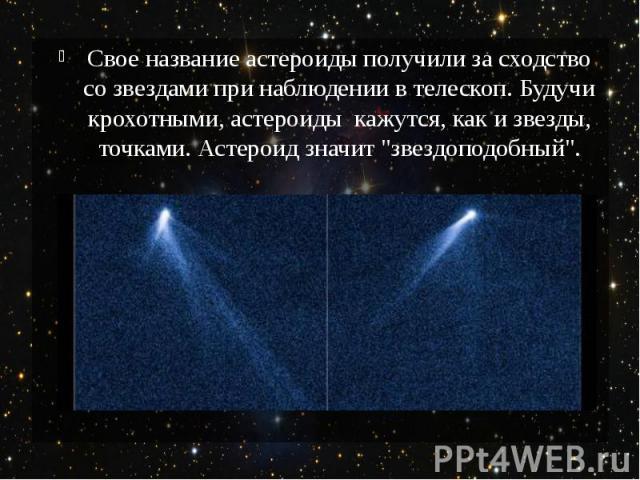 """Свое название астероиды получили за сходство со звездами при наблюдении в телескоп. Будучи крохотными, астероиды кажутся, как и звезды, точками. Астероид значит """"звездоподобный""""."""