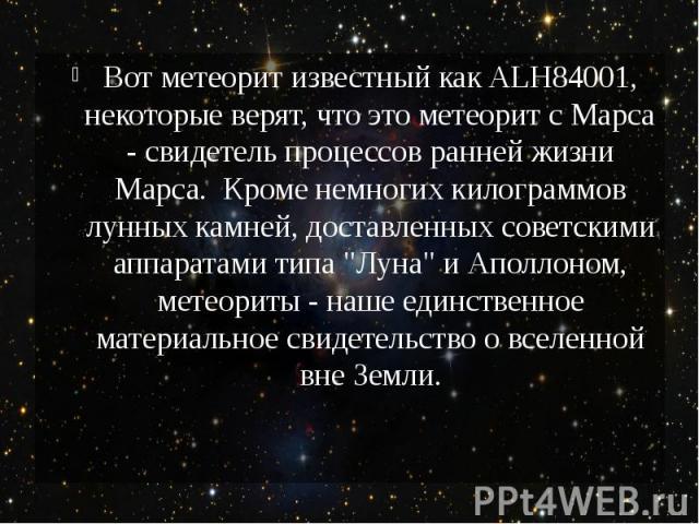 """Вот метеорит известный как ALH84001, некоторые верят, что это метеорит с Марса - свидетель процессов ранней жизни Марса. Кроме немногих килограммов лунных камней, доставленных советскими аппаратами типа """"Луна"""" и Аполлоном, метеориты - наше…"""