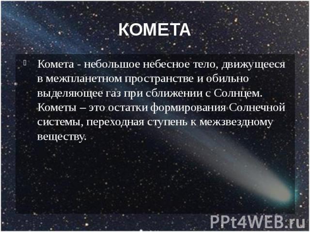 КОМЕТА Комета - небольшое небесное тело, движущееся в межпланетном пространстве и обильно выделяющее газ при сближении с Солнцем. Кометы – это остатки формирования Солнечной системы, переходная ступень к межзвездному веществу.
