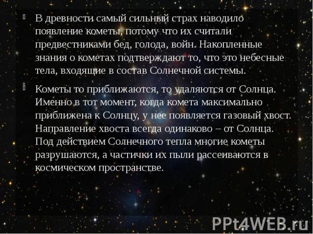 В древности самый сильный страх наводило появление кометы, потому что их считали предвестниками бед, голода, войн. Накопленные знания о кометах подтверждают то, что это небесные тела, входящие в состав Солнечной системы. Кометы то приближаются, то у…