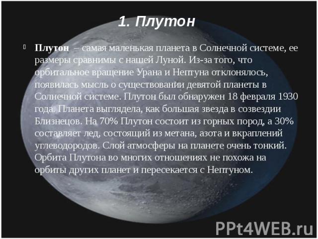 1. Плутон Плутон – самая маленькая планета в Солнечной системе, ее размеры сравнимы с нашей Луной. Из-за того, что орбитальное вращение Урана и Нептуна отклонялось, появилась мысль о существовании девятой планеты в Солнечной системе. Плутон был обна…