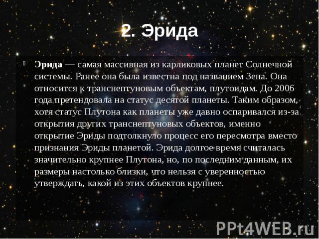 2. Эрида Эрида — самая массивная из карликовых планет Солнечной системы. Ранее она была известна под названием Зена. Она относится к транснептуновым объектам, плутоидам. До 2006 года претендовала на статус десятой планеты. Таким образом, хотя статус…