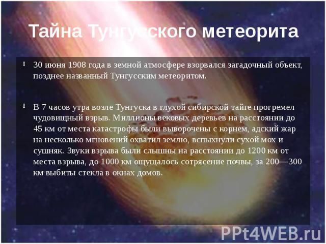 Тайна Тунгусского метеорита 30 июня 1908 года в земной атмосфере взорвался загадочный объект, позднее названный Тунгусским метеоритом. В 7 часов утра возле Тунгуска в глухой сибирской тайге прогремел чудовищный взрыв. Миллионы вековых деревьев на ра…