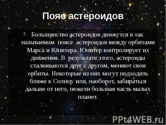 Пояс астероидов Большинство астероидов движутся в так называемом поясе астероидов между орбитами Марса и Юпитера. Юпитер контролирует их движения. В результате этого, астероиды сталкиваются друг с другом, меняют свои орбиты. …
