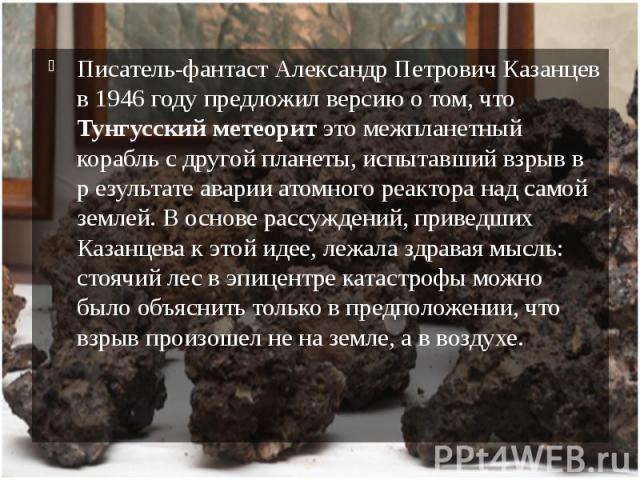 Писатель-фантаст Александр Петрович Казанцев в 1946 году предложил версию о том, что Тунгусский метеорит это межпланетный корабль с другой планеты, испытавший взрыв в р езультате аварии атомного реактора над самой землей. В основе рассуждений, приве…