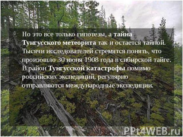 Но это все только гипотезы, а тайна Тунгусского метеорита так и остается тайной. Тысячи исследователей стремятся понять, что произошло 30 июня 1908 года в сибирской тайге. В район Тунгусской катастрофы помимо российских экспедиций, регулярно отправл…