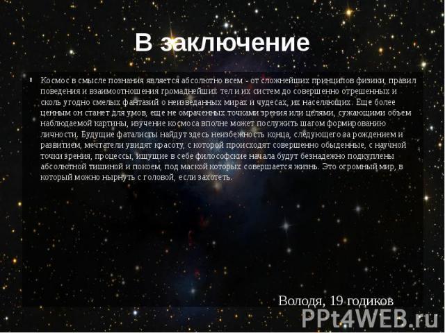 В заключение Космос в смысле познания является абсолютно всем - от сложнейших принципов физики, правил поведения и взаимоотношения громаднейших тел и их систем до совершенно отрешенных и сколь угодно смелых фантазий о неизведанных мирах и чудесах, и…