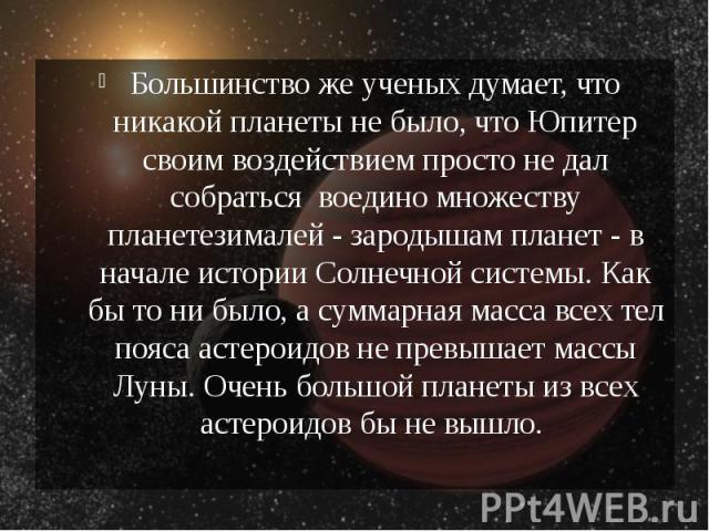Большинство же ученых думает, что никакой планеты не было, что Юпитер своим воздействием просто не дал собраться воедино множеству планетезималей - зародышам планет - в начале истории Солнечной системы. Как бы то ни было, а суммарная масса все…