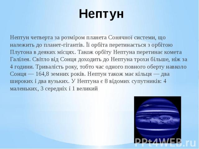 Нептун Нептун четверта за розміром планета Сонячної системи, що належить до планет-гігантів. Її орбіта перетинається з орбітою Плутона в деяких місцях. Також орбіту Нептуна перетинає комета Галілея. Світло від Сонця доходить до Нептуна трохи більше,…