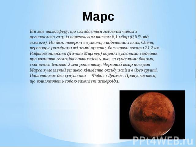 Марс Він має атмосферу, що складається головним чином з вуглекислого газу, із поверхневим тиском 6,1мбар(0,6% від земного). На його поверхні є вулкани, найбільший з яких,Олімп, перевищує розмірами всі земні вулкани, досягаючи…