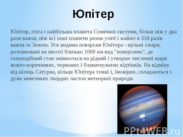 """Юпітер Юпітер, п'ята і найбільша планета Сонячної системи, більш ніж у два рази важча, ніж всі інші планети разом узяті і майже в 318 разів важча за Землю. Уся видима поверхня Юпітера - щільні хмари, розташовані на висоті близько 1000 км над """"п…"""