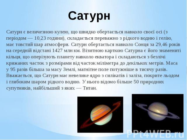 Сатурн Сатурн є величезною кулею, що швидко обертається навколо своєї осі (з періодом — 10,23 години), складається переважно з рідкого водню і гелію, має товстий шар атмосфери. Сатурн обертається навколо Сонця за 29,46 років на середній відстані 142…