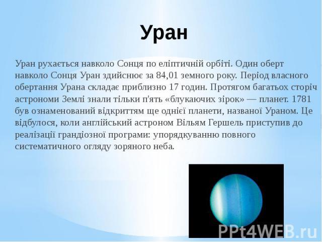 Уран Уран рухається навколо Сонця по еліптичній орбіті. Один оберт навколо Сонця Уран здийснює за 84,01 земного року. Період власного обертання Урана складає приблизно 17 годин. Протягом багатьох сторіч астрономи Землі знали тільки п'ять «блукаючих …