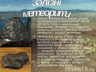 Залізні метеорити майже цілком складаються з нікелистого заліза (90-91% FeNi) з
