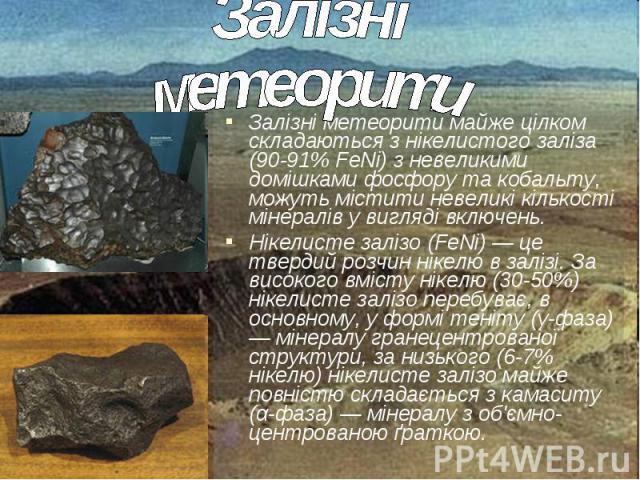 Залізні метеорити майже цілком складаються з нікелистого заліза (90-91% FeNi) з невеликими домішками фосфору та кобальту, можуть містити невеликі кількості мінералів у вигляді включень. Залізні метеорити майже цілком складаються з нікелистого заліза…