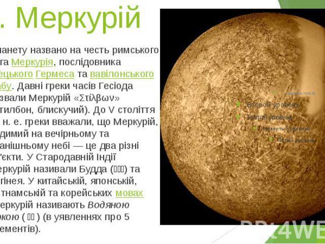 1. Меркурій Планету названо на честь римського богаМеркурія, послідовникагрецькогоГермесатававілонськогоНабу. Давні греки часів Гесіода назвали Меркурій «Στίλβων» (Стилбон, блискучий). До V століття до н.е. …