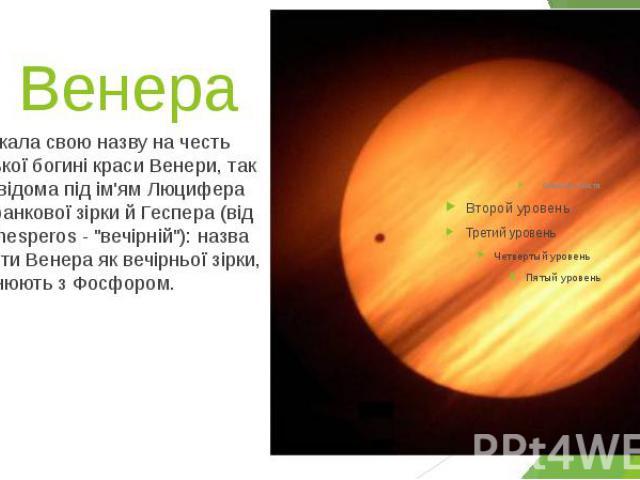 """2. Венера Одержала свою назву на честь римської богині краси Венери, так само відома під ім'ям Люцифера бога ранкової зірки й Геспера (від греч. hesperos - """"вечірній""""): назва планети Венера як вечірньої зірки, порівнюють з Фосфором."""