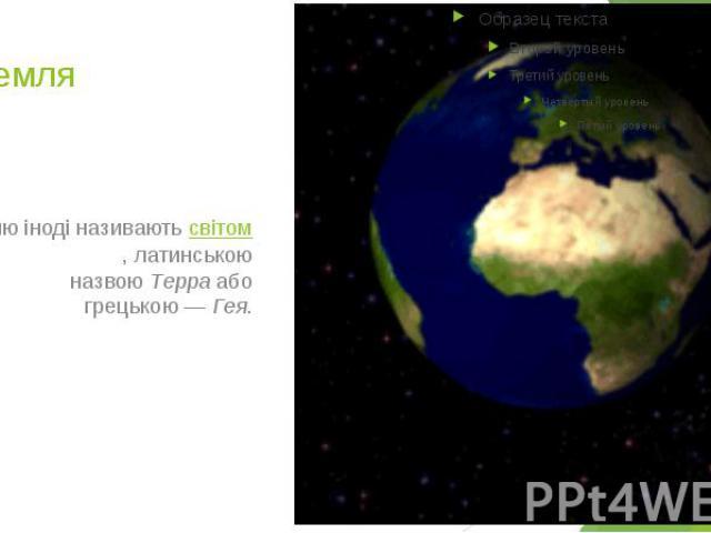 3.Земля Землю іноді називаютьсвітом, латинською назвоюТерраабо грецькою—Гея.