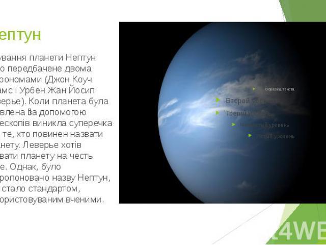 8.Нептун Існування планети Нептун було передбачене двома астрономами (Джон Коуч Адамс і Урбен Жан Йосип Леверье). Коли планета була виявлена за допомогою телескопів виникла суперечка про те, хто повинен назвати планету. Леверье хотів назвати планету…