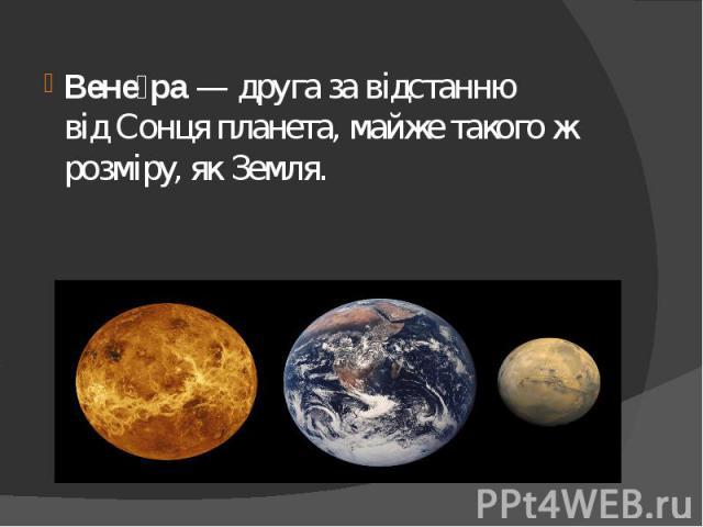 Вене ра— друга за відстанню відСонцяпланета, майже такого ж розміру, якЗемля. Вене ра— друга за відстанню відСонцяпланета, майже такого ж розміру, якЗемля.