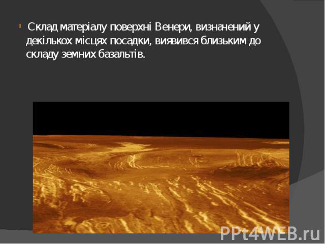 Склад матеріалу поверхні Венери, визначений у декількох місцях посадки, виявився близьким до складу земнихбазальтів. Склад матеріалу поверхні Венери, визначений у декількох місцях посадки, виявився близьким до складу земнихба…