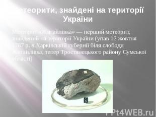 Метеорити, знайдені на території України Метеорит «Жигайлівка» — перший метеорит