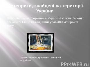 Метеорити, знайдені на території України Найбільшим метеоритом в Україні й у всі