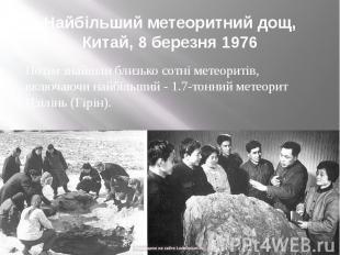 Найбільший метеоритний дощ, Китай, 8 березня 1976 Потім знайшли близько сотні ме