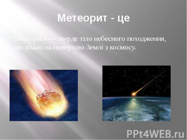 Метеорит - це Метеори т — тверде тіло небесного походження, що впало на поверхню Землі з космосу.
