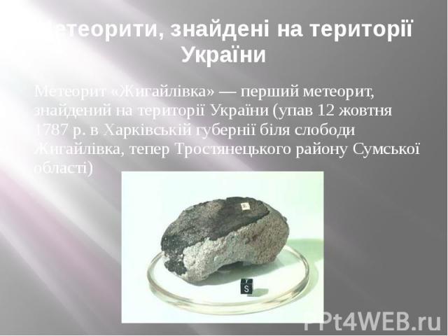 Метеорити, знайдені на території України Метеорит «Жигайлівка» — перший метеорит, знайдений на території України (упав 12 жовтня 1787 р. в Харківській губернії біля слободи Жигайлівка, тепер Тростянецького району Сумської області)