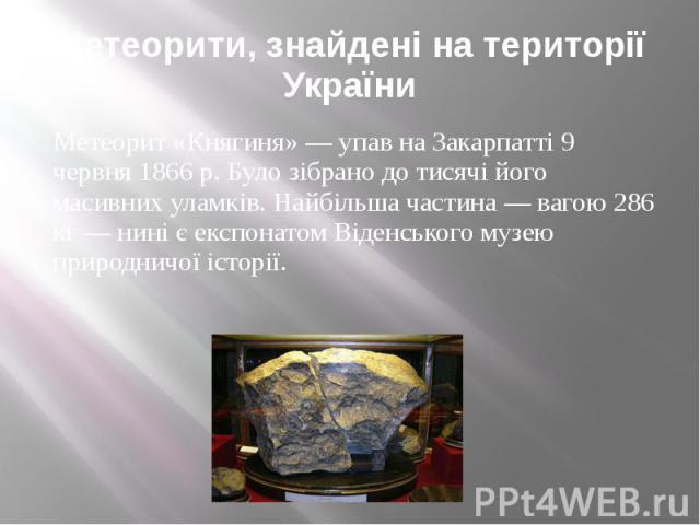 Метеорити, знайдені на території України Метеорит «Княгиня» — упав на Закарпатті 9 червня 1866 р. Було зібрано до тисячі його масивних уламків. Найбільша частина — вагою 286 кг — нині є експонатом Віденського музею природничої історії.