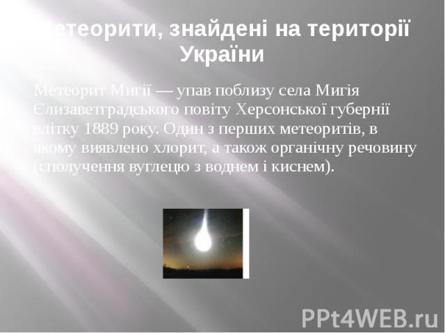 Метеорити, знайдені на території України Метеорит Мигії — упав поблизу села Мигія Єлизаветградського повіту Херсонської губернії влітку 1889 року. Один з перших метеоритів, в якому виявлено хлорит, а також органічну речовину (сполучення вуглецю з во…