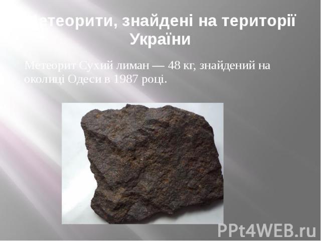 Метеорити, знайдені на території України Метеорит Сухий лиман — 48 кг, знайдений на околиці Одеси в 1987 році.