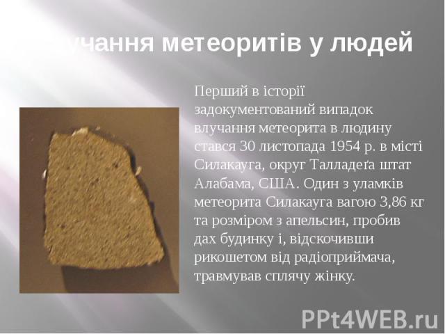 Влучання метеоритів у людей Перший в історії задокументований випадок влучання метеорита в людину стався 30 листопада 1954 р. в місті Силакауга, округ Талладеґа штат Алабама, США. Один з уламків метеорита Силакауга вагою 3,86 кг та розміром з апельс…
