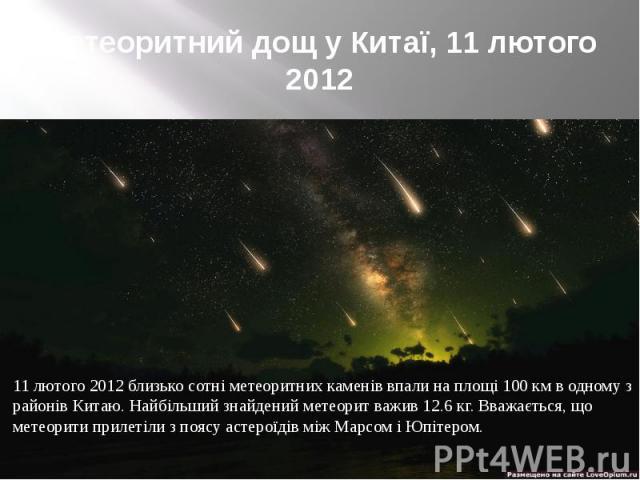Метеоритний дощ у Китаї, 11 лютого 2012 11 лютого 2012 близько сотні метеоритних каменів впали на площі 100 км в одному з районів Китаю. Найбільший знайдений метеорит важив 12.6 кг. Вважається, що метеорити прилетіли з поясу астероїдів між Марсом і …