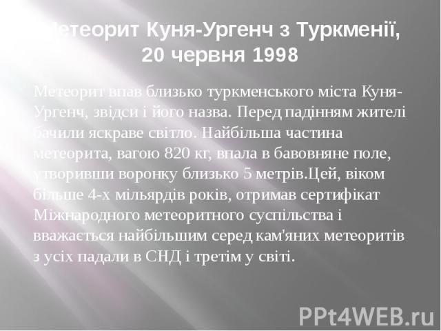 Метеорит Куня-Ургенч з Туркменії, 20 червня 1998 Метеорит впав близько туркменського міста Куня-Ургенч, звідси і його назва. Перед падінням жителі бачили яскраве світло. Найбільша частина метеорита, вагою 820 кг, впала в бавовняне поле, утворивши во…