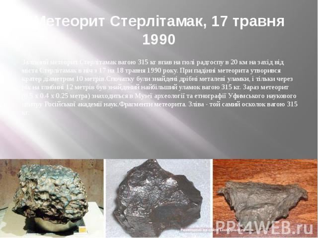 Метеорит Стерлітамак, 17 травня 1990 Залізний метеорит Стерлітамак вагою 315 кг впав на полі радгоспу в 20 км на захід від міста Стерлітамак в ніч з 17 на 18 травня 1990 року. При падінні метеорита утворився кратер діаметром 10 метрів.Спочатку були …