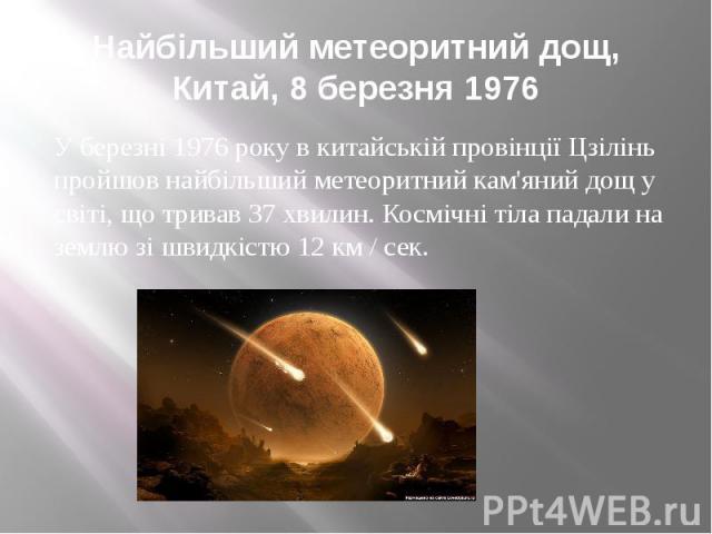 Найбільший метеоритний дощ, Китай, 8 березня 1976 У березні 1976 року в китайській провінції Цзілінь пройшов найбільший метеоритний кам'яний дощ у світі, що тривав 37 хвилин. Космічні тіла падали на землю зі швидкістю 12 км / сек.